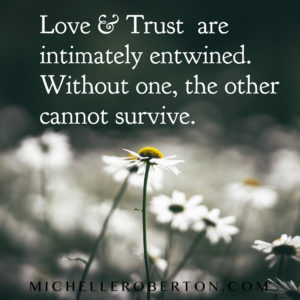 Love & Trust are intimatley entwined.  Without one, the other cannot survive.